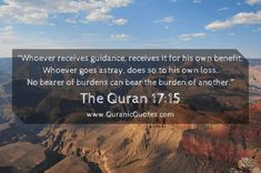 "The Quran (Surah al-Isra) ""Whoever receives guidance, receives it for his own benefit. Whoever goes astray, does so to his own loss. No bearer of burdens can bear the burden of another. Muslim Quotes, Religious Quotes, Hindi Quotes, Islamic Inspirational Quotes, Islamic Quotes, Beautiful Quran Verses, Quran In English, Jumma Mubarak Quotes, Bear The Burden"