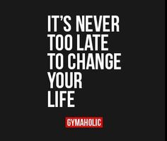 It's never too late to change your #life!  #Quoteoftheday #Fitnessmotivation