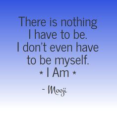 The wisdom of Mooji - There is nothing I have to be