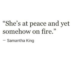"""""""At peace yet somehow on fire."""""""