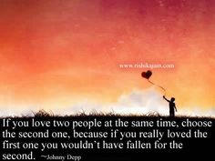 If you love two people at the same time, choose the second one, because if you really loved the first one you wouldn't have fallen for the second. ~Johnny Depp