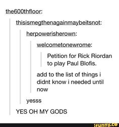 Yup, uncle Rick should play Paul Blofis, if someone is smart enough to do good Percy Jackson movies, with the real story!
