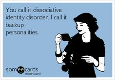 You call it dissociative identity disorder, I call it backup personalities. | Somewhat Topical Ecard