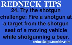 shotgun challenge..I believe my brother's son in law would tell you that's NOT a good idea!