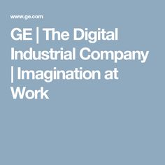 GE   The Digital Industrial Company   Imagination at Work