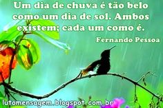 Fernando Pessoa: Dia de Chuva Lindas, simples e ao mesmo tempo profundas, são as palavras contidas nesta mensagem de Fernando Pessoa: Dia de Chuva! http://lutomensagem.blogspot.com.br/2015/08/fernando-pessoa-dia-de-chuva.html