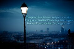 Things end. People leave. And you know what? Life goes on. Besides, if bad things didn't happen, how would you be able to feel the good ones?
