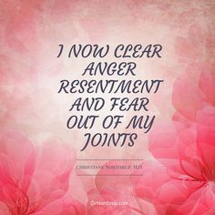 I now clear anger, resentment, and fear out of my joints. — Dr. Northrup #arthritis #anger #affirmation