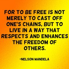 """For to be free is not merely to cast off one's chains, but to live in a way that respects and enhances the freedom of others."" ~Nelson Mandela  Solo-E.com"