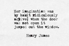 """Her imagination was by habit ridiculously active."" — Henry James, from The Portrait of a Lady"