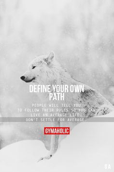 Define Your Own Path. People will tell you to follow their rules so you can live an average life. Don't settle for average