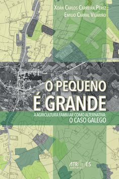 O pequeno é grande : a agricultura familiar como alternativa : o caso galego / Xoán Carlos Carreira Pérez, Emilio Carral Vilariño. Através, 2014
