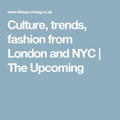 Culture, trends, fashion from London and NYC | The Upcoming
