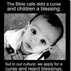 The Bible calls debt a curse and children a blessing; but in our culture, we apply for a curse and reject blessings.