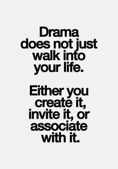 """Drama does not just walk into your life. Either you create it, invite it, or associate with it."""
