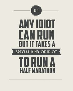 13.1 Miles. Any idiot can run. But it takes a special kind of idiot to run a half marathon.