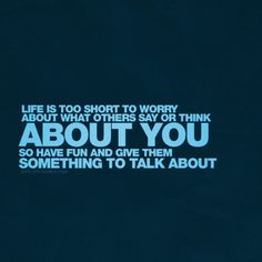 life is too short to worry about what others say or think about you, so have fun and give them something to talk about :)