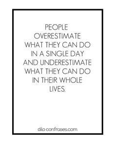 People overestimate what they can do in a single day and underestimate what they can do in their whole life.