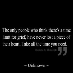 The only people who think there's a time limit for grief, have never lost a piece of their heart. Take all the time you need. So very TRUE! Great Quotes, Quotes To Live By, Me Quotes, Inspirational Quotes, Loss Quotes, Motivational Thoughts, Poetry Quotes, Rip Daddy, The Words