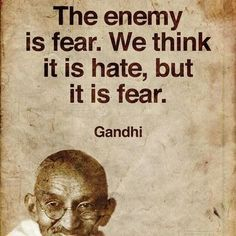 The enemy is fear. We think it is hate, but it is fear. - Mahatma Gandhi, Employing nonviolent civil disobedience, Gandhi led India to independence and inspired movements for civil rights and freedom across the world Quotable Quotes, Wisdom Quotes, Life Quotes, Attitude Quotes, Hatred Quotes, Happy Quotes, Quotes Quotes, Cool Words, Wise Words
