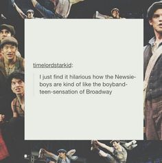 """Haha and the funny thing is, my Mom walked by and saw me watching a Newsies video and was like, 'Are you watching some boy-band?' 'No, it's the Newsies."""" then my sister goes, """"The Newsies are your boy-band."""" XDXD"""