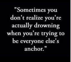 """""""Às vezes você não percebe que está na verdade afundando quando você esta tentando ser a âncora de todas as outras pessoas."""""""