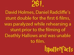 Harry Potter Facts #261: David Holmes, Daniel Radcliffe's stunt double for the first 6 films, was paralyzed while rehearsing a stunt prior to the filming of Deathly Hallows and was unable to film.
