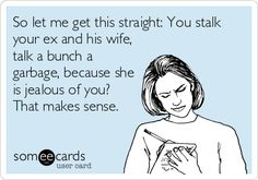 So let me get this straight: You stalk your ex and his wife, talk a bunch a garbage, because she is jealous of you? That makes sense.