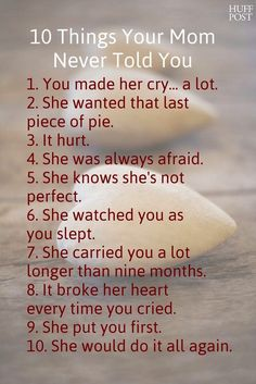 10 things your mom never told you. 1. You made her cry… a lot. 2. She wanted that last piece of pie. 3. It hurt. 4. She was always afraid. 5. She knows she's not perfect. 6. She watched you as you slept. 7. She carried you a lot longer than nine months. 8. It broke her heart every time you cried. 9. She put you first. 10. She would do it all again.