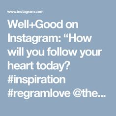 "Well+Good on Instagram: ""How will you follow your heart today? #inspiration #regramlove @theholisticingredient #iamwellandgood"""
