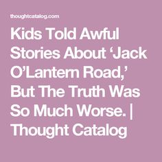 Kids Told Awful Stories About 'Jack O'Lantern Road,' But The Truth Was So Much Worse.   Thought Catalog