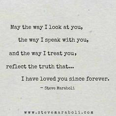 May the way I look at you, the way I speak with you, and the way I treat you reflect the truth that... I have loved you since forever. - Steve Maraboli