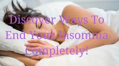how to cure insomnia - Discover Ways To End Your Insomnia Completely!