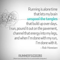 """Running is alone time that lets my brain unspool the tangles that build up over days.  I run, pound it out on the pavement channel that energy into my legs, and when I'm done with my run, I'm done with it"" #runningquotes"