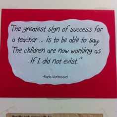"""The greatest sign of success for a teacher... is to be able to say, 'The children are now working as if I did not exist."" -Dr. Maria Montessori"