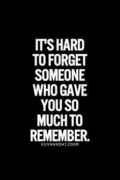 It's hard to forget someone who gave you so much to remember.