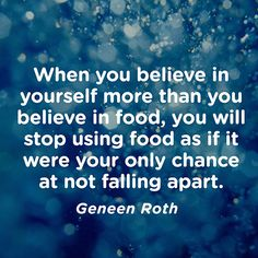 When you believe in yourself more than you believe in food, you will stop using food as if it were your only chance at not falling apart. — Geneen Roth