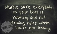 Make sure everybody in your boat is rowing and not drilling holes when you're not looking. via 17bbq.com