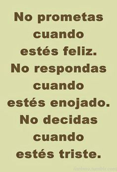 Do not promise when you're happy. Do not reply when you're angry. Do not decide when you're sad. Favorite Quotes, Best Quotes, Quotes En Espanol, Little Bit, Some Quotes, More Than Words, Spanish Quotes, Love Words, Quotable Quotes