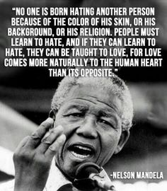 No one is born hating another person because of the color of his skin,or his background, or his religion. People must learn to hate,and if they cna learn to hate, they can be taught to love, for love comes more natutally to the human heart than it's opposite- Nelson