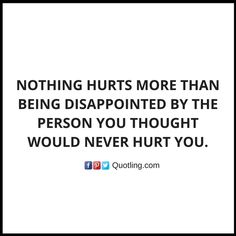 Nothing hurts more than being disappointed by the person you thought would Disappointment Quote | Quotes about Disappointments by Quotling.