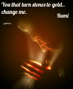 You that turn stones to gold. change me. - Rumi