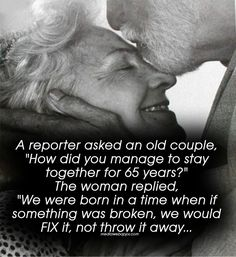 """A reporter asked an old couple, """"How did you manage to stay together for 65 years?"""" The woman replied, """"We were born in a time when if something was broken, we would FIX it, not throw it away."""
