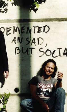 Eddie Vedder.. demented and sad but social
