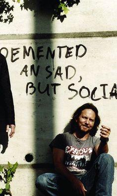 Eddie Vedder.. demented and sad but social