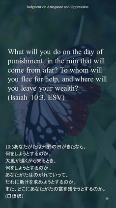 What will you do on the day of punishment, in the ruin that will come from afar? To whom will you flee for help, and where will you leave your wealth?(Isaiah 10:3, ESV)10:3あなたがたは刑罰の日がきたなら、 何をしようとするのか。 大風が遠くから来るとき、 何をしようとするのか。 あなたがたはのがれていって、 だれに助けを求めようとするのか。 また、どこにあなたがたの富を残そうとするのか。 (口語訳)