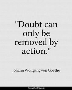 """""""Doubt can only be removed by action."""" It starts today :)"""