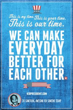 This is my time, this is your time, this is OUR time! - Kid President #BeEmpowered #MakeADifference #HappyPresidentsDay!