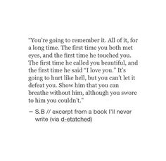 Sad Love Quotes : QUOTATION – Image : Quotes Of the day – Life Quote You're going to remember it. All of it, for a long time. The first time you both met eyes and the first time he touched you. The first time he called you beautiful. Sharing is Caring Poem Quotes, True Quotes, Words Quotes, Wise Words, Sayings, Heart Quotes, Qoutes, Meaningful Quotes, Inspirational Quotes
