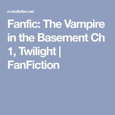 Fanfic: The Vampire in the Basement Ch Twilight Fan Fiction, Twilight, Basement, Reading, Fanfiction, Root Cellar, Reading Books, Basements